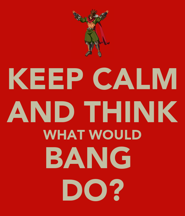 KEEP CALM AND THINK WHAT WOULD BANG  DO?