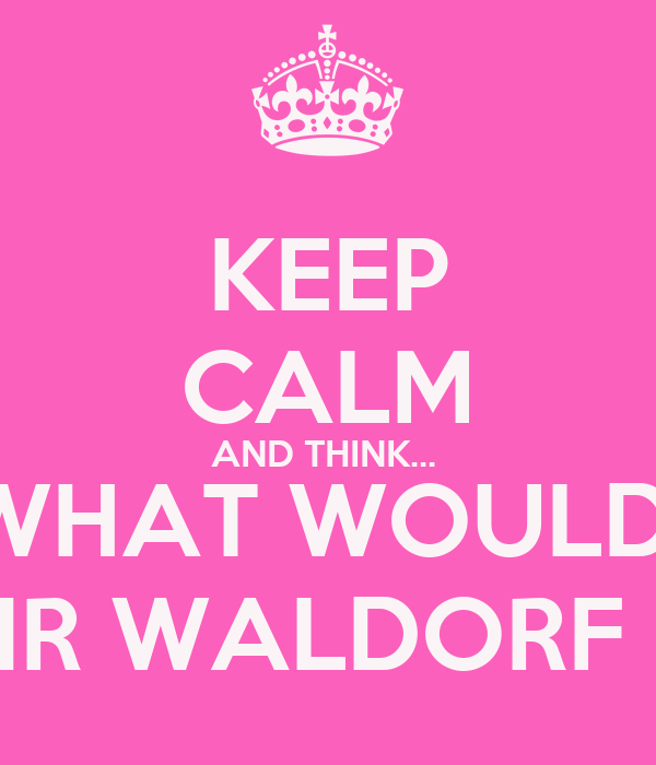 KEEP CALM AND THINK...  WHAT WOULD  BLAIR WALDORF DO?