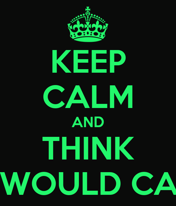 KEEP CALM AND THINK  WHAT WOULD CARL DO?