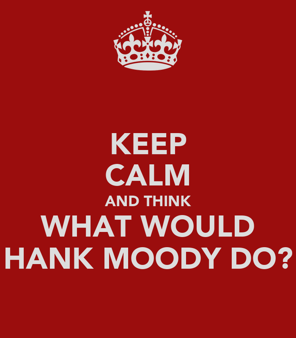 KEEP CALM AND THINK WHAT WOULD HANK MOODY DO?