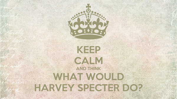 KEEP CALM AND THINK WHAT WOULD HARVEY SPECTER DO?