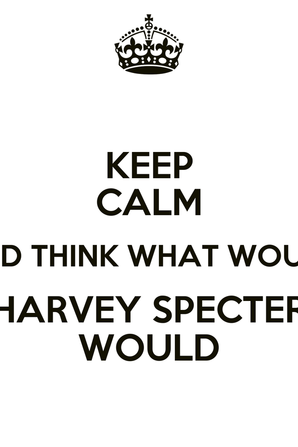 KEEP CALM AND THINK WHAT WOULD HARVEY SPECTER WOULD