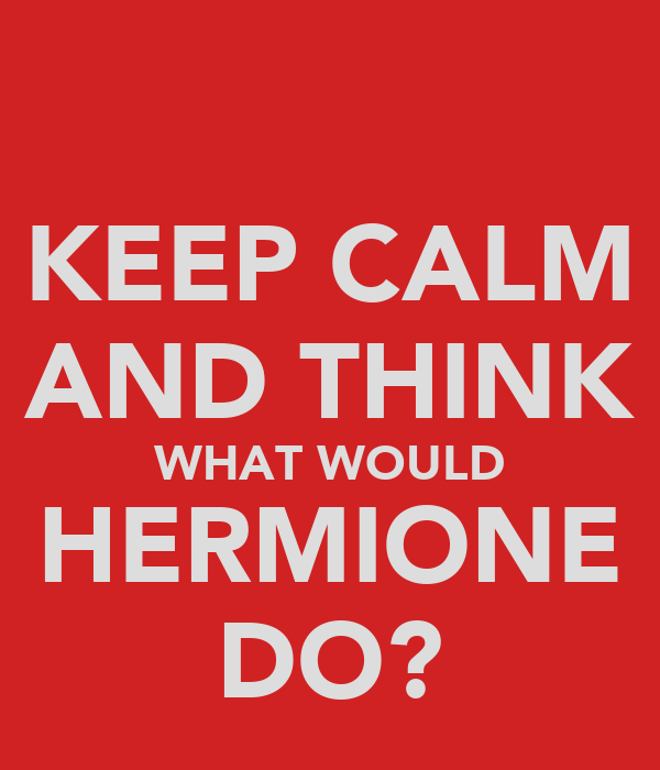 KEEP CALM AND THINK WHAT WOULD HERMIONE DO?