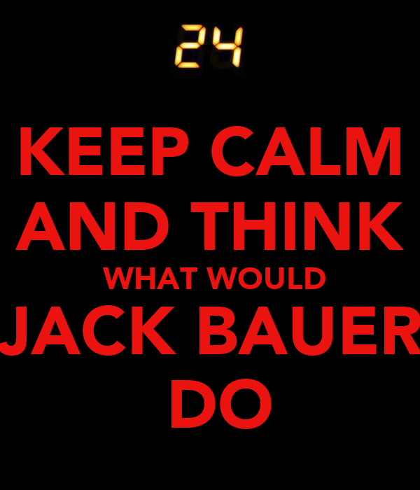 KEEP CALM AND THINK  WHAT WOULD JACK BAUER  DO