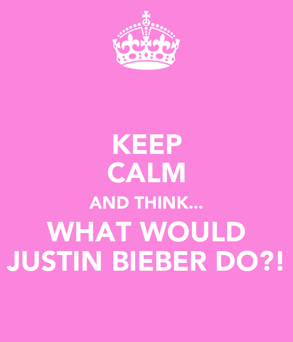 KEEP CALM AND THINK... WHAT WOULD JUSTIN BIEBER DO?!
