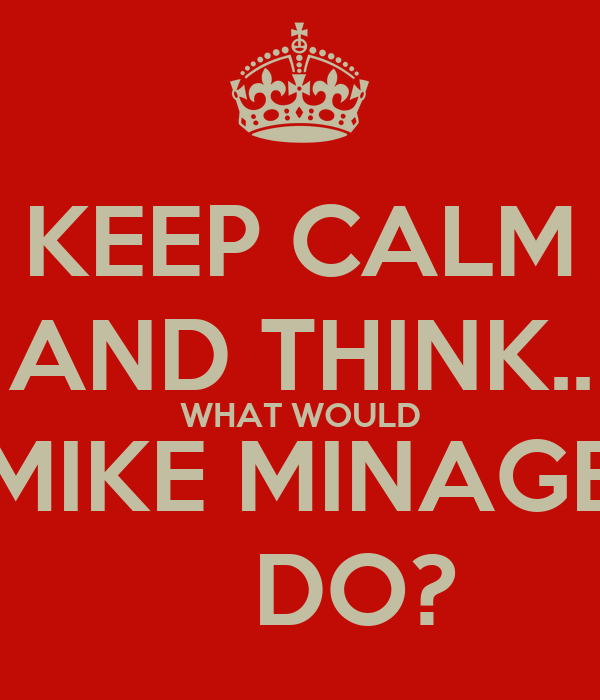 KEEP CALM AND THINK.. WHAT WOULD MIKE MINAGE     DO?