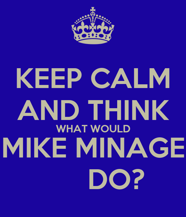 KEEP CALM AND THINK WHAT WOULD MIKE MINAGE       DO?