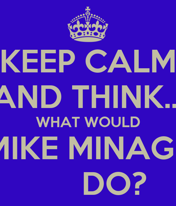 KEEP CALM AND THINK... WHAT WOULD MIKE MINAGE       DO?