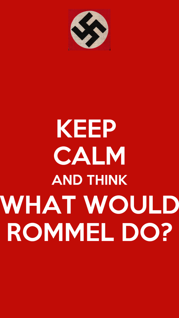 KEEP  CALM AND THINK WHAT WOULD ROMMEL DO?