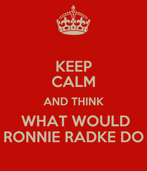 KEEP CALM AND THINK  WHAT WOULD RONNIE RADKE DO