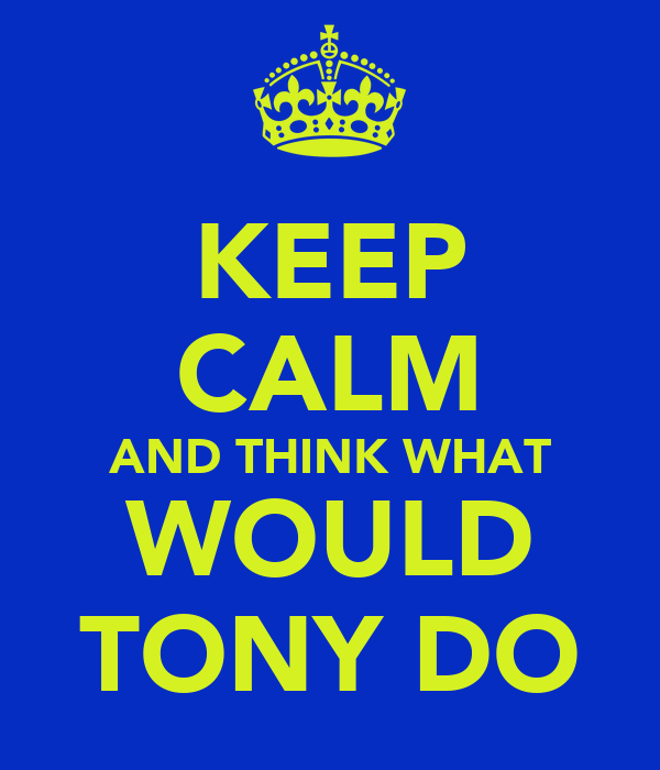 KEEP CALM AND THINK WHAT WOULD TONY DO