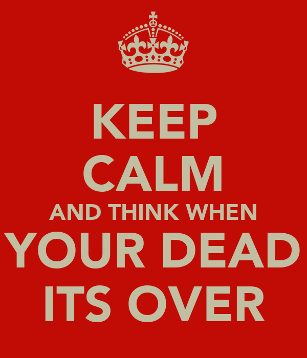 KEEP CALM AND THINK WHEN YOUR DEAD ITS OVER