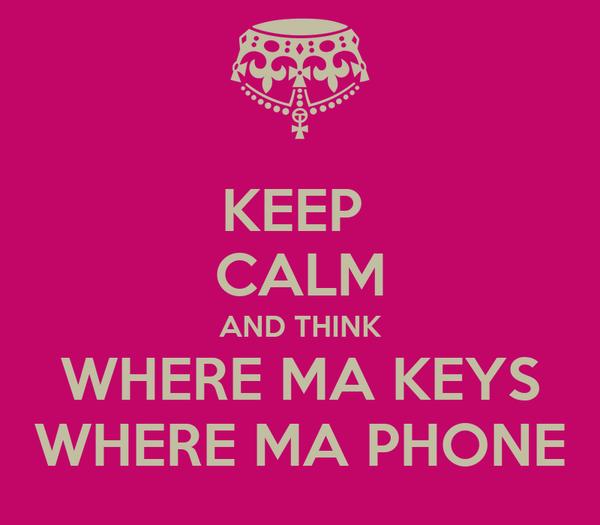 KEEP  CALM AND THINK WHERE MA KEYS WHERE MA PHONE