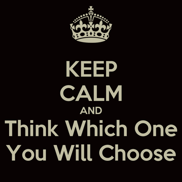 KEEP CALM AND Think Which One You Will Choose