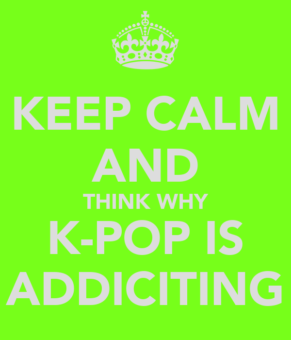 KEEP CALM AND THINK WHY K-POP IS ADDICITING