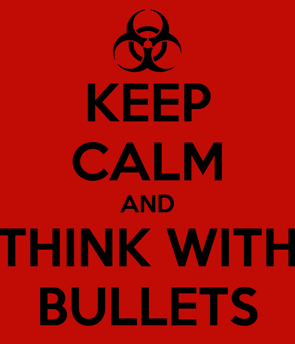 KEEP CALM AND THINK WITH BULLETS