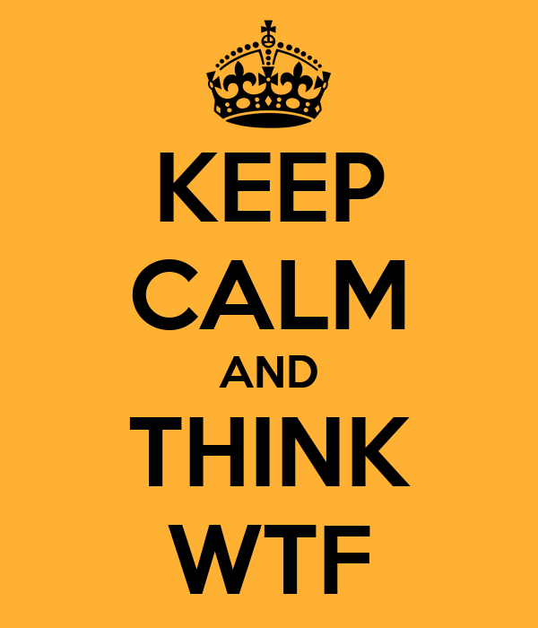 KEEP CALM AND THINK WTF