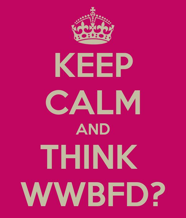 KEEP CALM AND THINK  WWBFD?