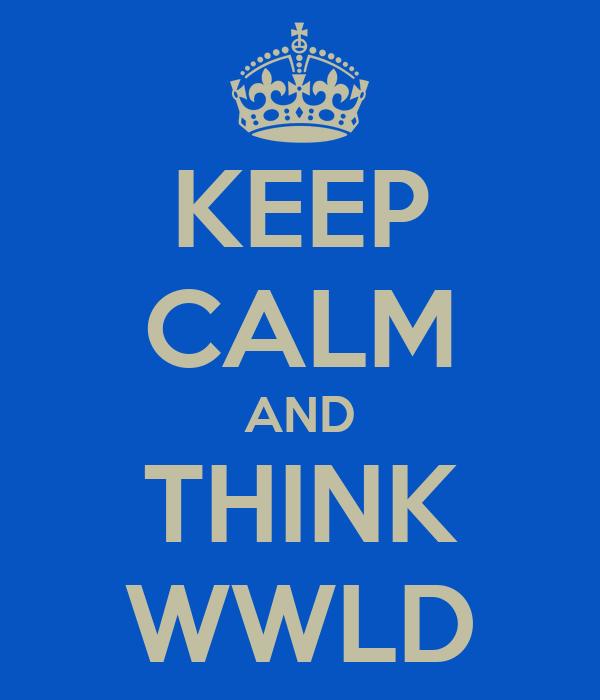 KEEP CALM AND THINK WWLD