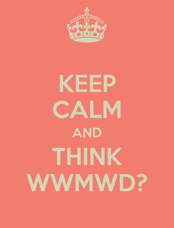 KEEP CALM AND THINK WWMWD?