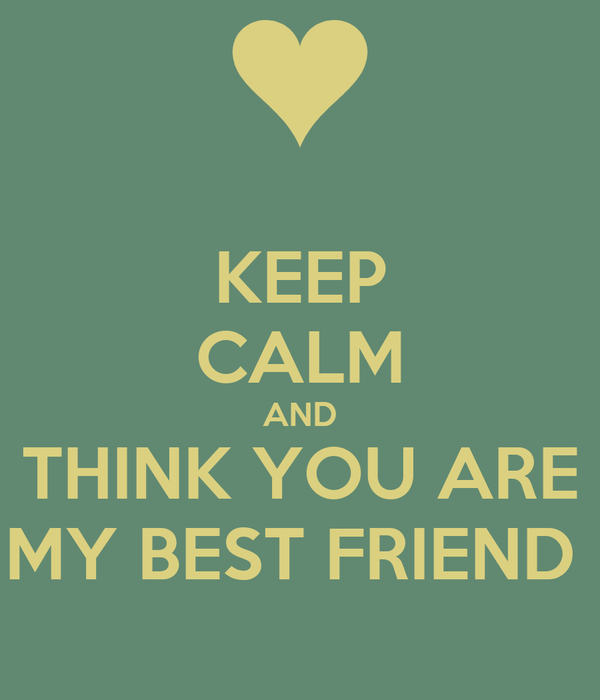 KEEP CALM AND THINK YOU ARE MY BEST FRIEND