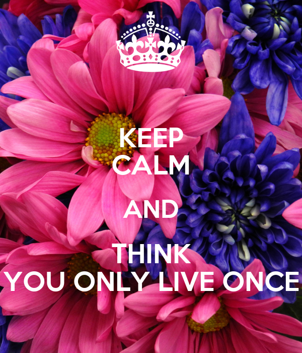 KEEP CALM AND THINK YOU ONLY LIVE ONCE