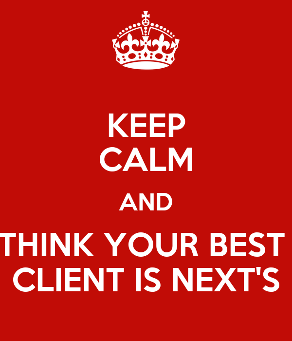 KEEP CALM AND THINK YOUR BEST  CLIENT IS NEXT'S