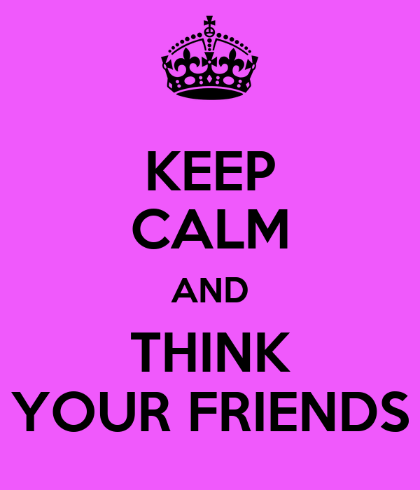 KEEP CALM AND THINK YOUR FRIENDS