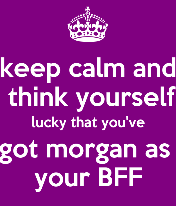 keep calm and  think yourself lucky that you've got morgan as  your BFF
