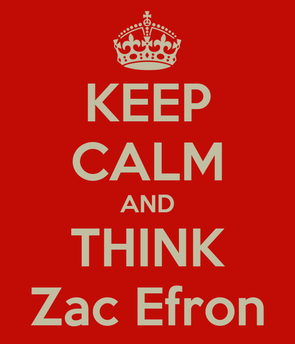 KEEP CALM AND THINK Zac Efron