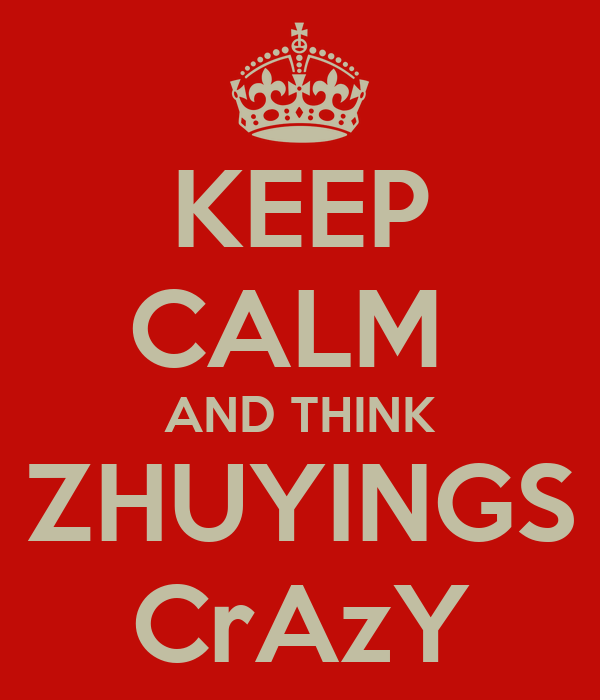 KEEP CALM  AND THINK ZHUYINGS CrAzY