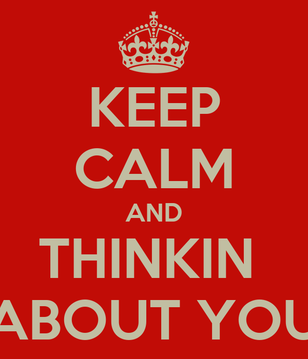 KEEP CALM AND THINKIN  ABOUT YOU