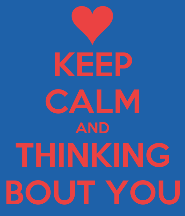 KEEP CALM AND THINKING BOUT YOU