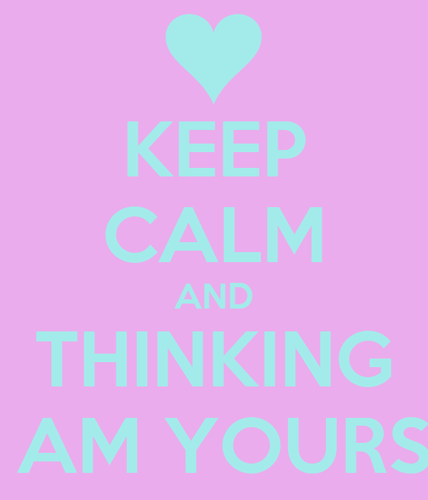 KEEP CALM AND THINKING I AM YOURS