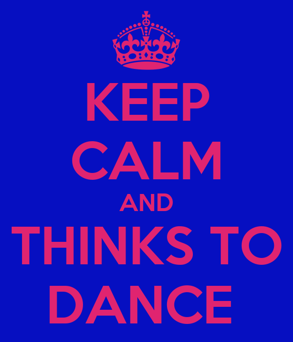 KEEP CALM AND THINKS TO DANCE