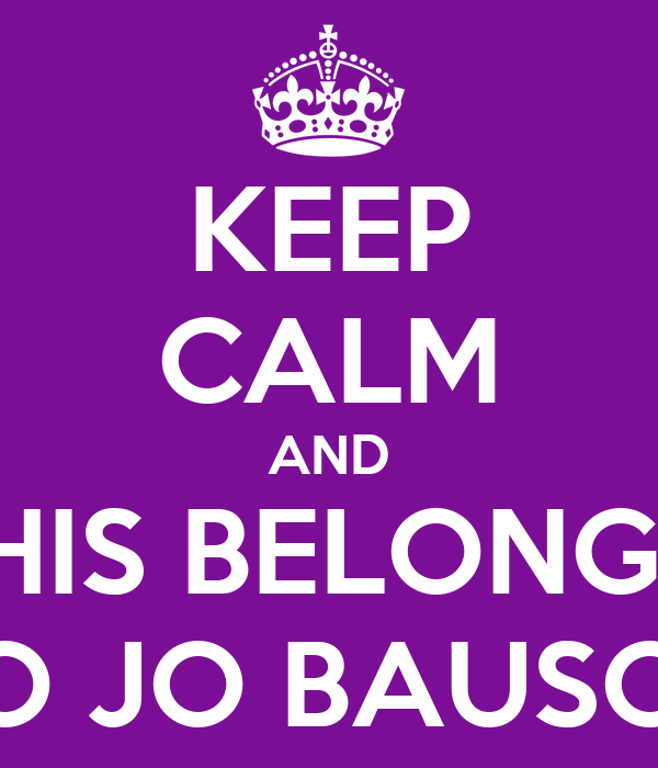 KEEP CALM AND THIS BELONGS  TO JO BAUSOR