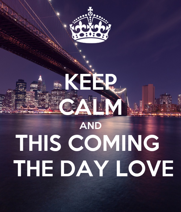 KEEP CALM AND THIS COMING   THE DAY LOVE