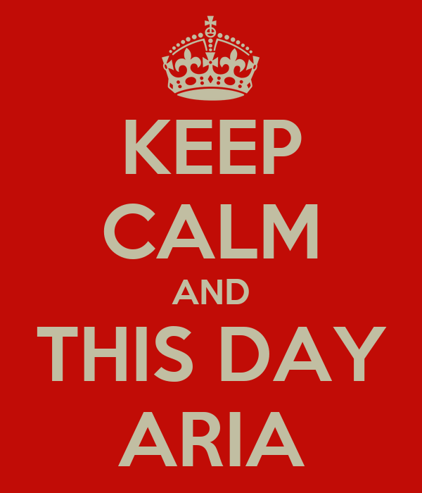 KEEP CALM AND THIS DAY ARIA