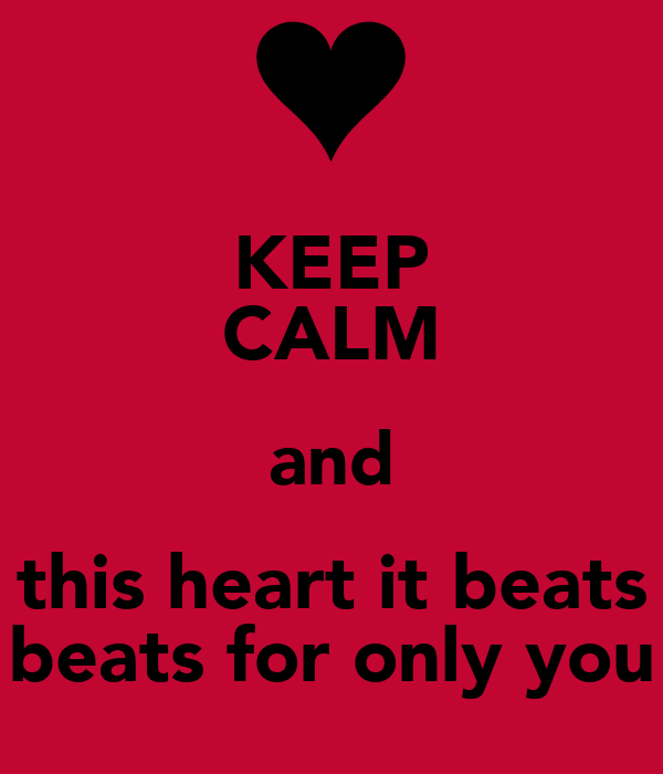 KEEP CALM and this heart it beats beats for only you