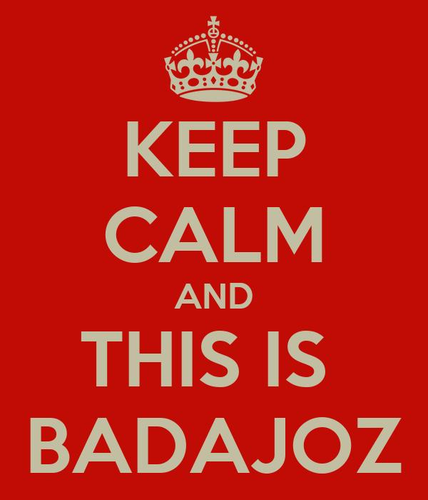 KEEP CALM AND THIS IS  BADAJOZ
