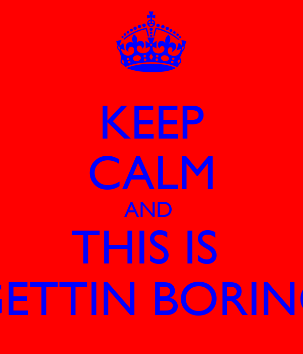KEEP CALM AND  THIS IS  GETTIN BORING