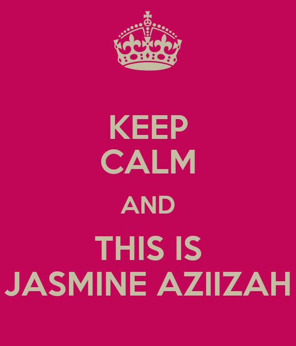 KEEP CALM AND THIS IS JASMINE AZIIZAH