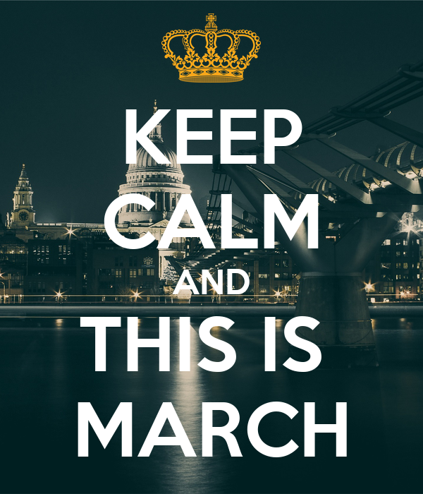 KEEP CALM AND THIS IS  MARCH