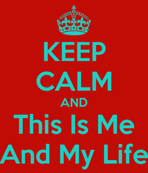 KEEP CALM AND This Is Me And My Life