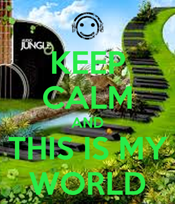 KEEP CALM AND THIS IS MY WORLD