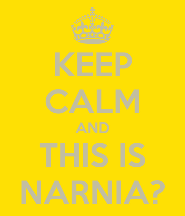 KEEP CALM AND THIS IS NARNIA?
