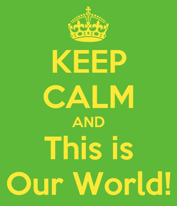 KEEP CALM AND This is Our World!