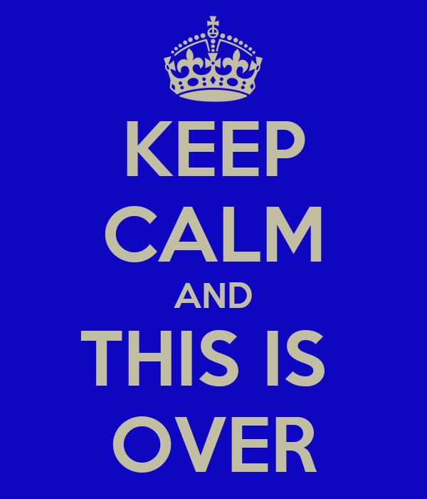 KEEP CALM AND THIS IS  OVER
