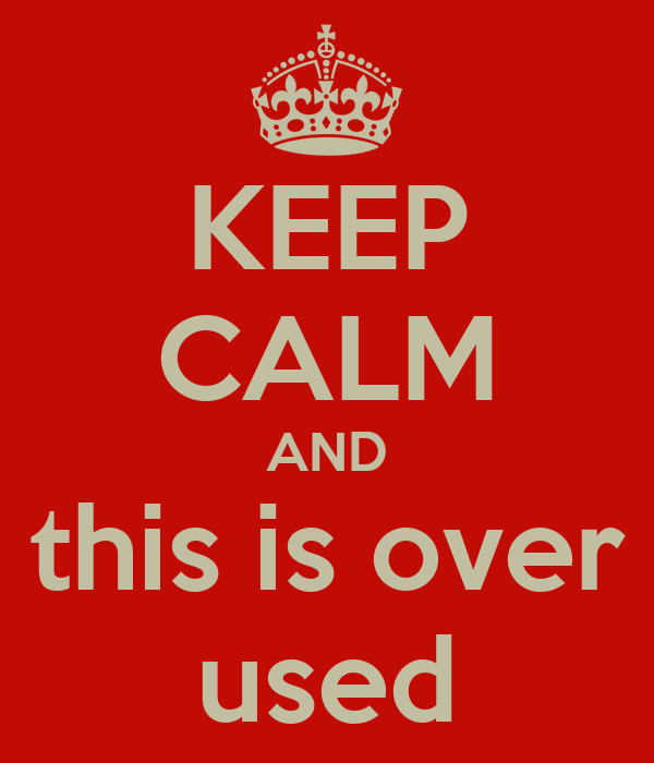 KEEP CALM AND this is over used