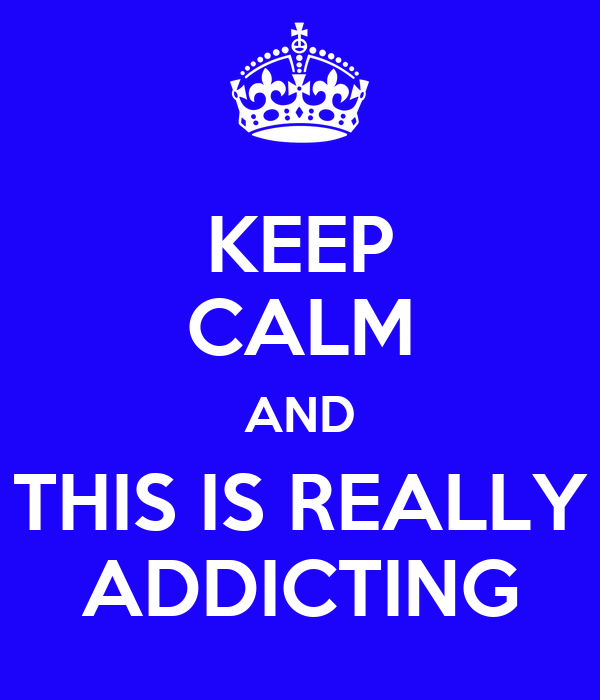 KEEP CALM AND THIS IS REALLY ADDICTING